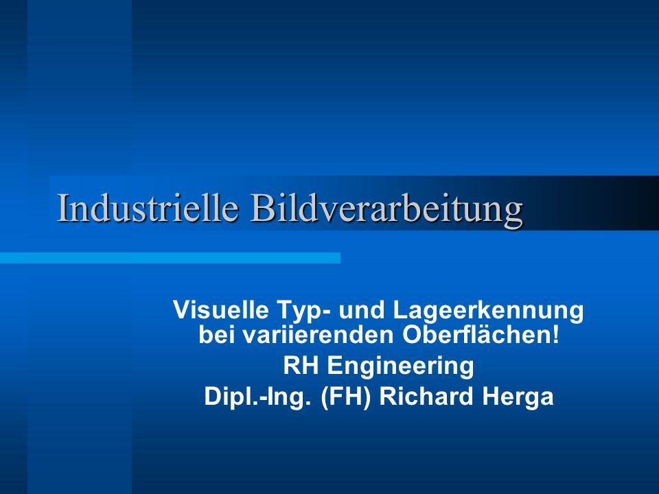Industrielle Bildverarbeitung Visuelle Typ- und Lageerkennung bei variierenden Oberflächen! RH Engineering Dipl.-Ing. (FH) Richard Herga