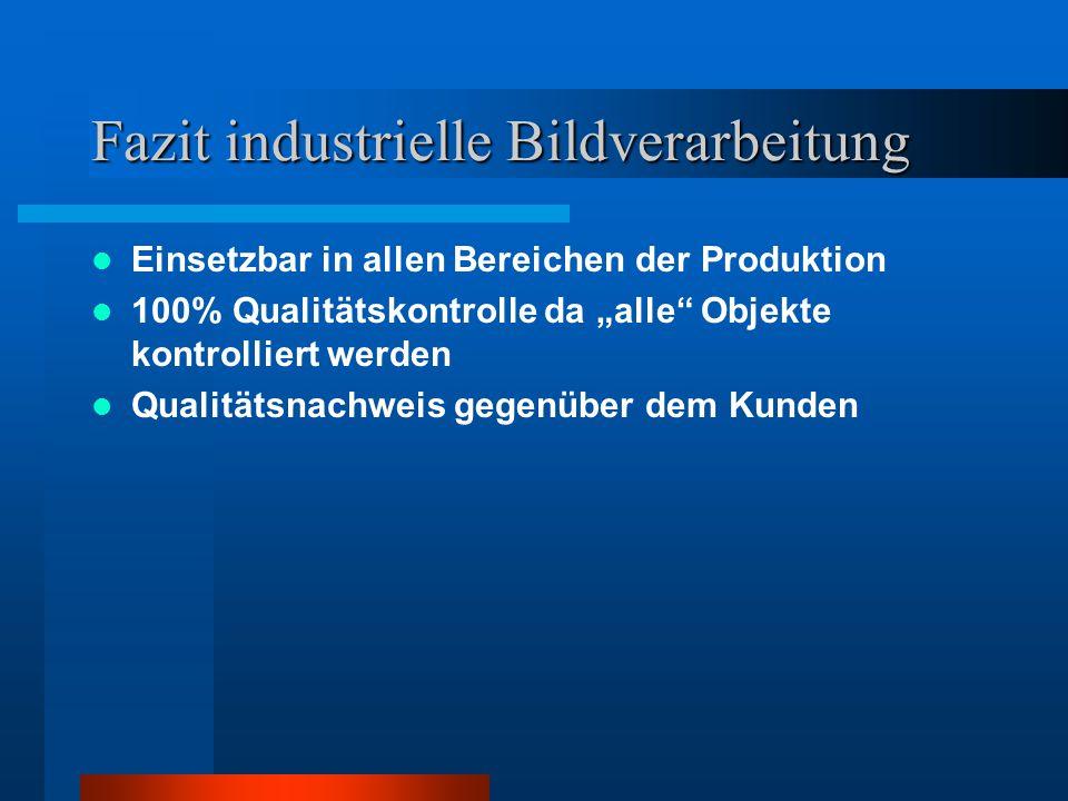"""Fazit industrielle Bildverarbeitung Einsetzbar in allen Bereichen der Produktion 100% Qualitätskontrolle da """"alle"""" Objekte kontrolliert werden Qualitä"""