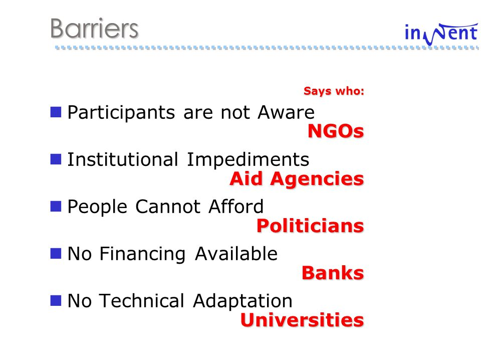 Participants are not Aware Institutional Impediments People Cannot Afford No Financing Available No Technical Adaptation Barriers Says who: NGOs Aid Agencies PoliticiansBanksUniversities