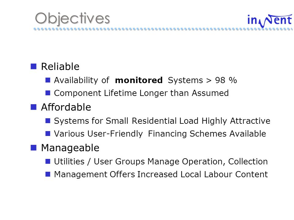 Reliable Availability of monitored Systems > 98 % Component Lifetime Longer than Assumed Affordable Systems for Small Residential Load Highly Attractive Various User-Friendly Financing Schemes Available Manageable Utilities / User Groups Manage Operation, Collection Management Offers Increased Local Labour Content Objectives