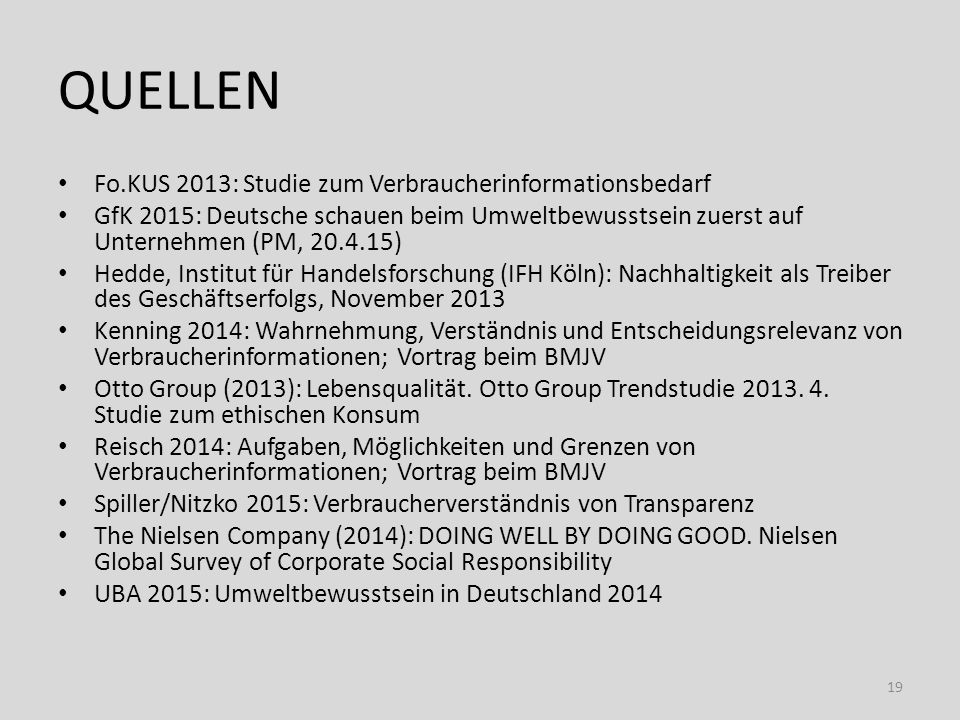QUELLEN Fo.KUS 2013: Studie zum Verbraucherinformationsbedarf GfK 2015: Deutsche schauen beim Umweltbewusstsein zuerst auf Unternehmen (PM, 20.4.15) Hedde, Institut für Handelsforschung (IFH Köln): Nachhaltigkeit als Treiber des Geschäftserfolgs, November 2013 Kenning 2014: Wahrnehmung, Verständnis und Entscheidungsrelevanz von Verbraucherinformationen; Vortrag beim BMJV Otto Group (2013): Lebensqualität.