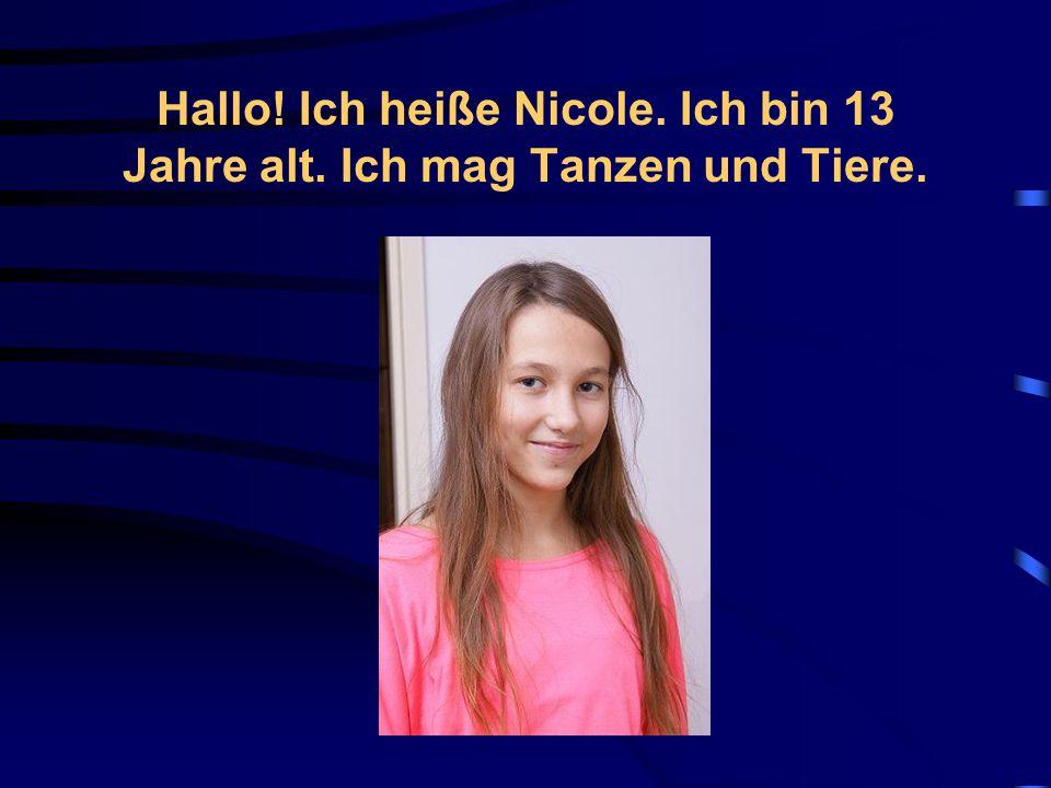 Hallo! Ich heiße Nicole. Ich bin 13 Jahre alt. Ich mag Tanzen und Tiere.