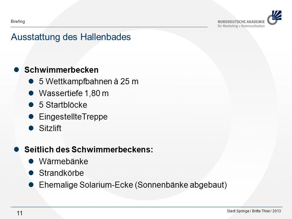 Stadt Springe / Britta Thiel / 2013 Briefing 11 Ausstattung des Hallenbades Schwimmerbecken 5 Wettkampfbahnen à 25 m Wassertiefe 1,80 m 5 Startblöcke EingestellteTreppe Sitzlift Seitlich des Schwimmerbeckens: Wärmebänke Strandkörbe Ehemalige Solarium-Ecke (Sonnenbänke abgebaut)
