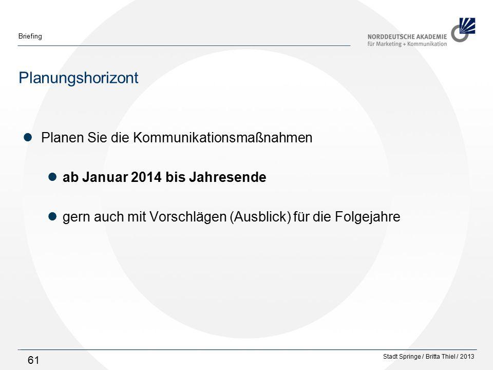 Stadt Springe / Britta Thiel / 2013 Briefing 61 Planungshorizont Planen Sie die Kommunikationsmaßnahmen ab Januar 2014 bis Jahresende gern auch mit Vorschlägen (Ausblick) für die Folgejahre