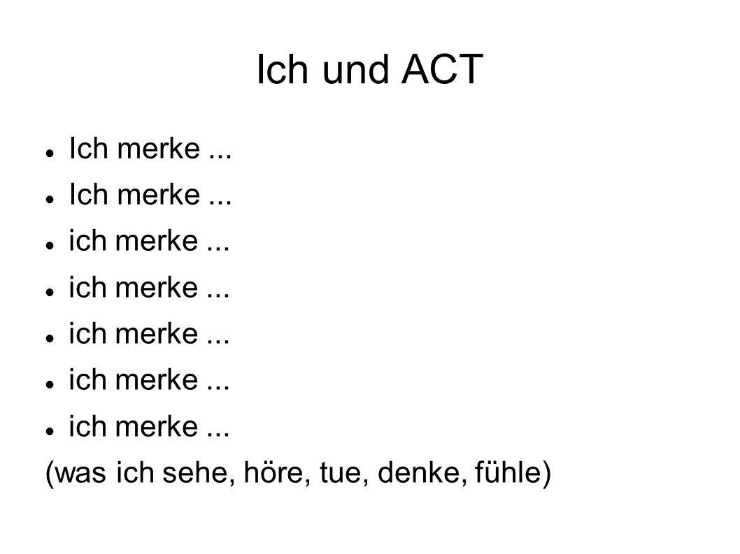 Ich und ACT Ich merke... ich merke... (was ich sehe, höre, tue, denke, fühle)