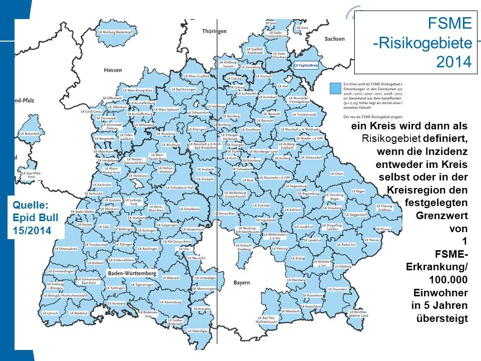 2.4.3 FSME -Risikogebiete 2013 Quelle: Epid Bull 15/2014 FSME -Risikogebiete 2014 ein Kreis wird dann als Risikogebiet definiert, wenn die Inzidenz entweder im Kreis selbst oder in der Kreisregion den festgelegten Grenzwert von 1 FSME- Erkrankung/ 100.000 Einwohner in 5 Jahren übersteigt