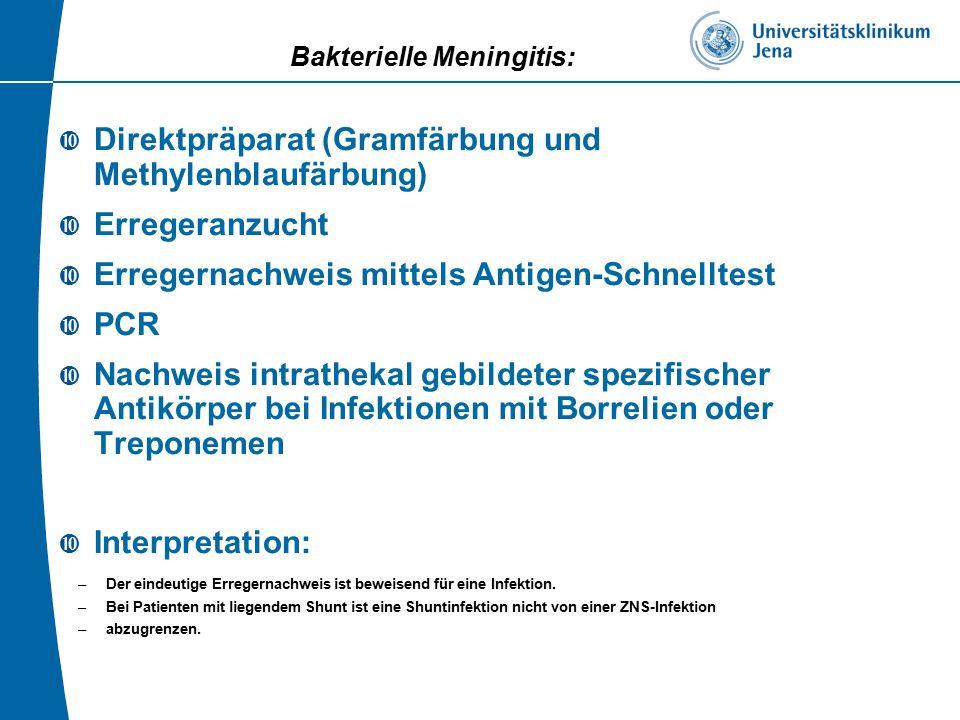 Bakterielle Meningitis:  Direktpräparat (Gramfärbung und Methylenblaufärbung)  Erregeranzucht  Erregernachweis mittels Antigen-Schnelltest  PCR  Nachweis intrathekal gebildeter spezifischer Antikörper bei Infektionen mit Borrelien oder Treponemen  Interpretation: –Der eindeutige Erregernachweis ist beweisend für eine Infektion.