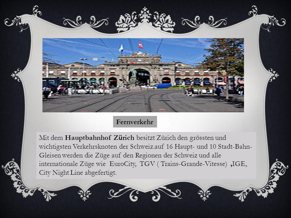 Fernverkehr Mit dem Hauptbahnhof Z ü rich besitzt Zürich den grössten und wichtigsten Verkehrsknoten der Schweiz.auf 16 Haupt- und 10 Stadt-Bahn- Gleisen werden die Züge auf den Regionen der Schweiz und alle internationale Züge wie EuroCity, TGV ( Trains-Grande-Vitesse),IGE, City Night Line abgefertigt.