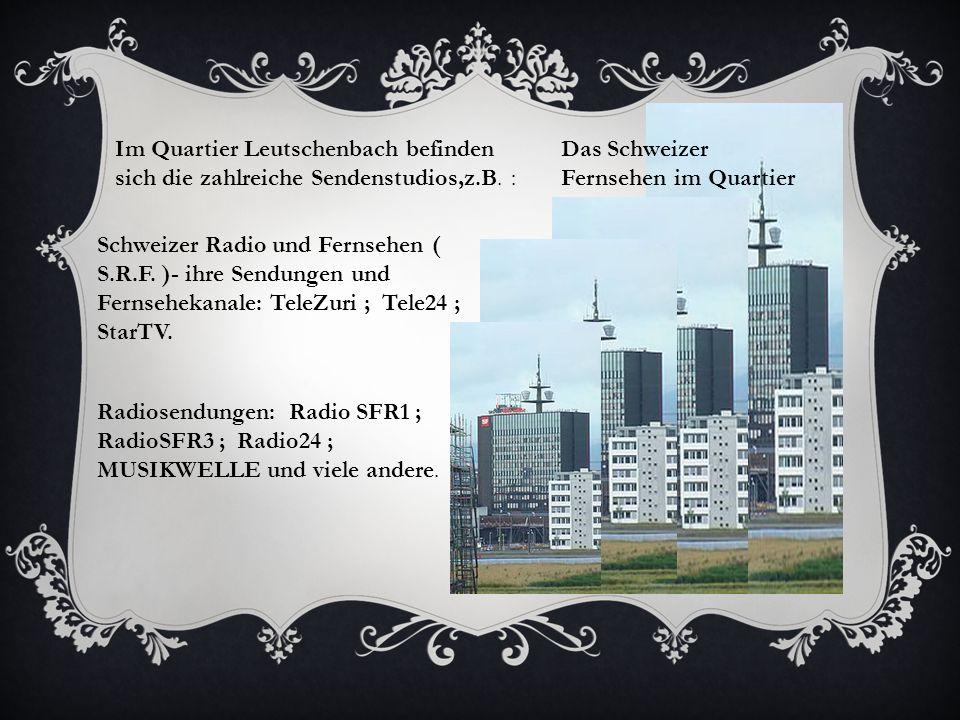 Das Schweizer Fernsehen im Quartier Leutschenbach Im Quartier Leutschenbach befinden sich die zahlreiche Sendenstudios,z.B.