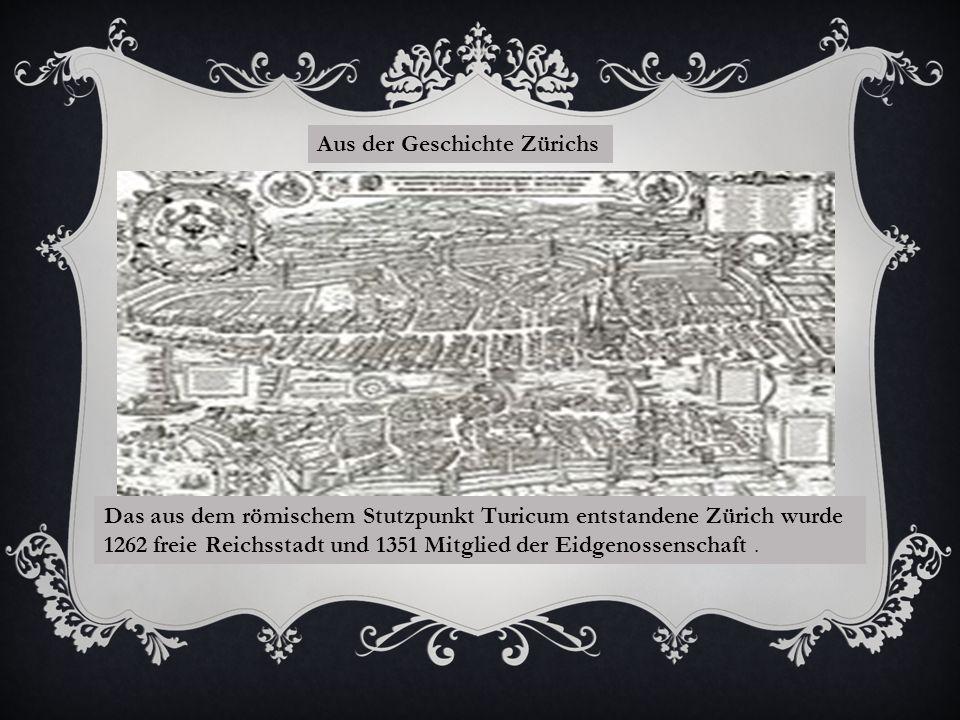 Aus der Geschichte Zürichs Das aus dem römischem Stutzpunkt Turicum entstandene Zürich wurde 1262 freie Reichsstadt und 1351 Mitglied der Eidgenossenschaft.
