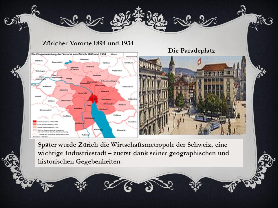 Züricher Vororte 1894 und 1934 Die Paradeplatz Später wurde Zürich die Wirtschaftsmetropole der Schweiz, eine wichtige Industriestadt – zuerst dank seiner geographischen und historischen Gegebenheiten.