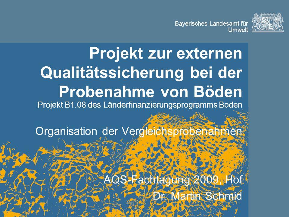 Bayerisches Landesamt für Umwelt Projekt zur externen Qualitätssicherung bei der Probenahme von Böden Projekt B1.08 des Länderfinanzierungsprogramms Boden Organisation der Vergleichsprobenahmen AQS-Fachtagung 2009, Hof Dr.
