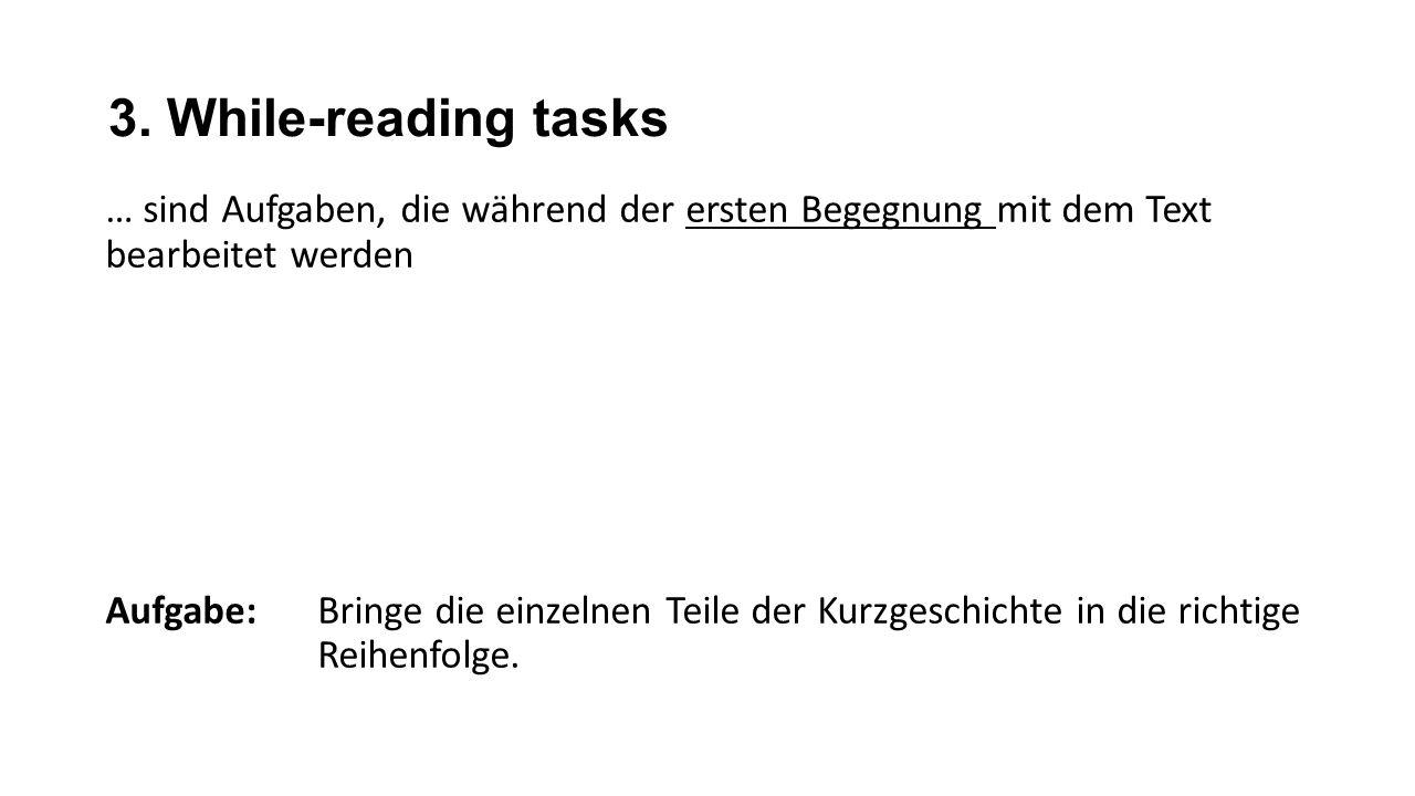 3. While-reading tasks … sind Aufgaben, die während der ersten Begegnung mit dem Text bearbeitet werden Aufgabe: Bringe die einzelnen Teile der Kurzge
