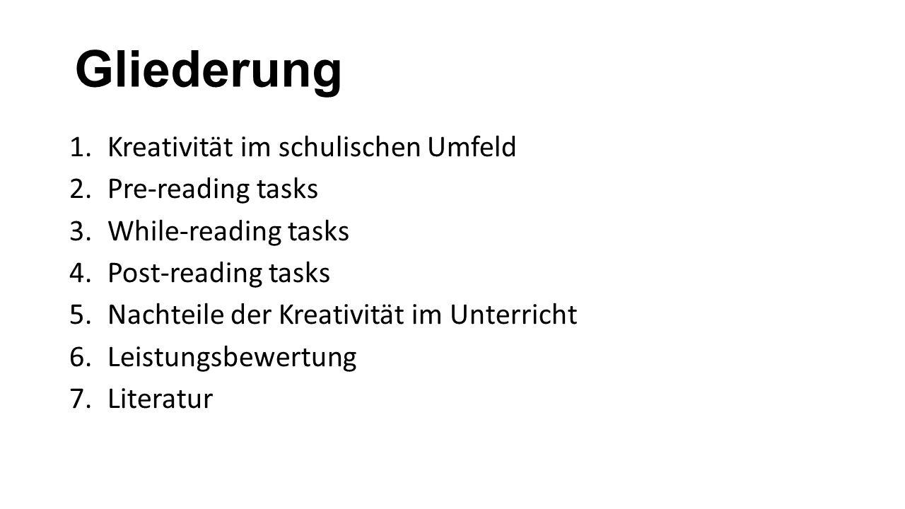 Gliederung 1.Kreativität im schulischen Umfeld 2.Pre-reading tasks 3.While-reading tasks 4.Post-reading tasks 5.Nachteile der Kreativität im Unterricht 6.Leistungsbewertung 7.Literatur
