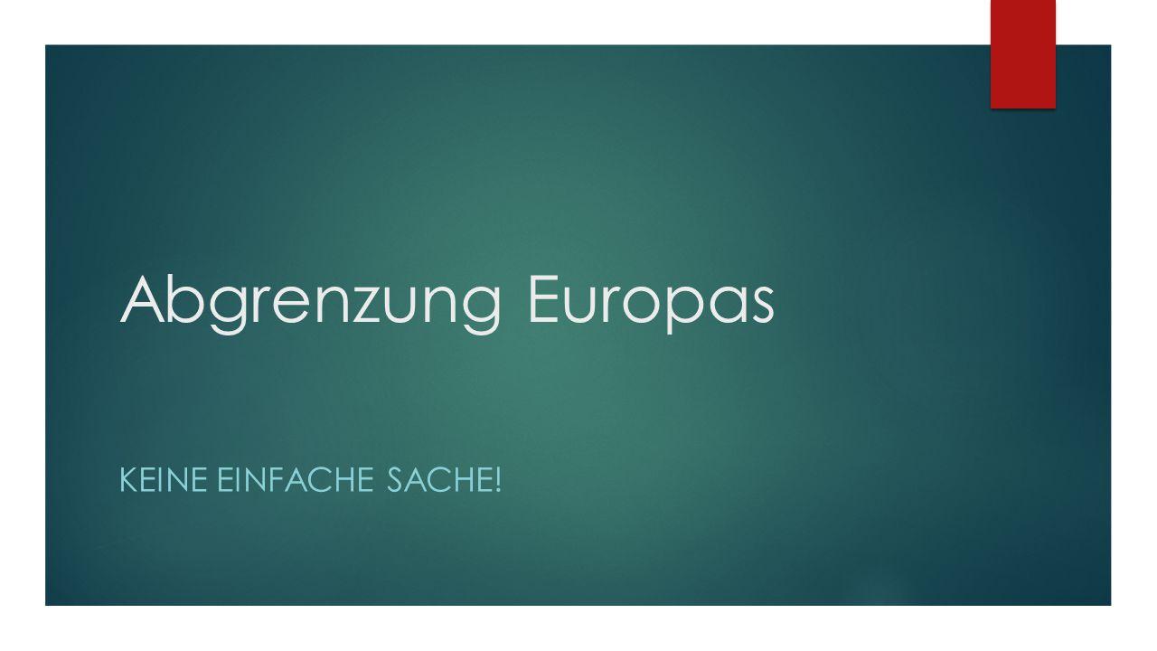Abgrenzung Europas KEINE EINFACHE SACHE!