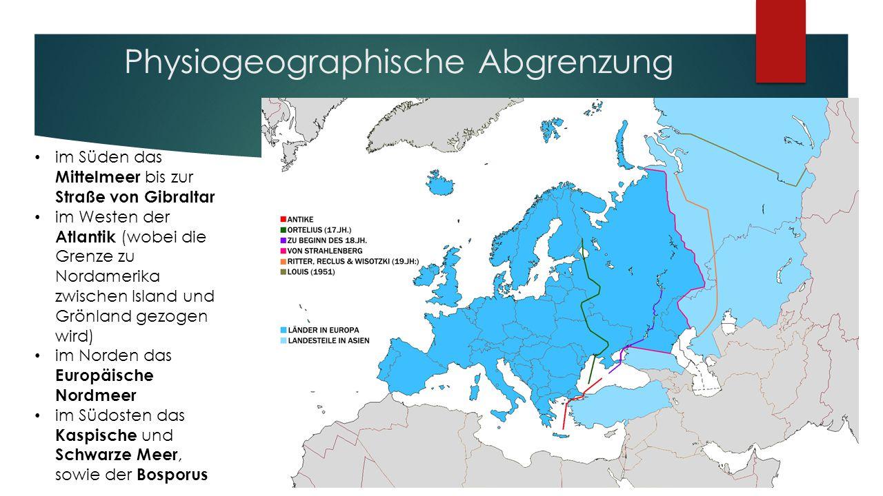 Physiogeographische Abgrenzung im Süden das Mittelmeer bis zur Straße von Gibraltar im Westen der Atlantik (wobei die Grenze zu Nordamerika zwischen Island und Grönland gezogen wird) im Norden das Europäische Nordmeer im Südosten das Kaspische und Schwarze Meer, sowie der Bosporus