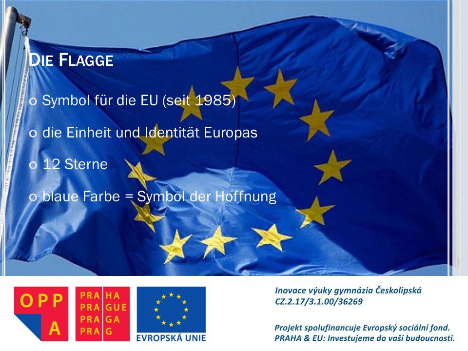D IE F LAGGE Symbol für die EU (seit 1985) die Einheit und Identität Europas 12 Sterne blaue Farbe = Symbol der Hoffnung