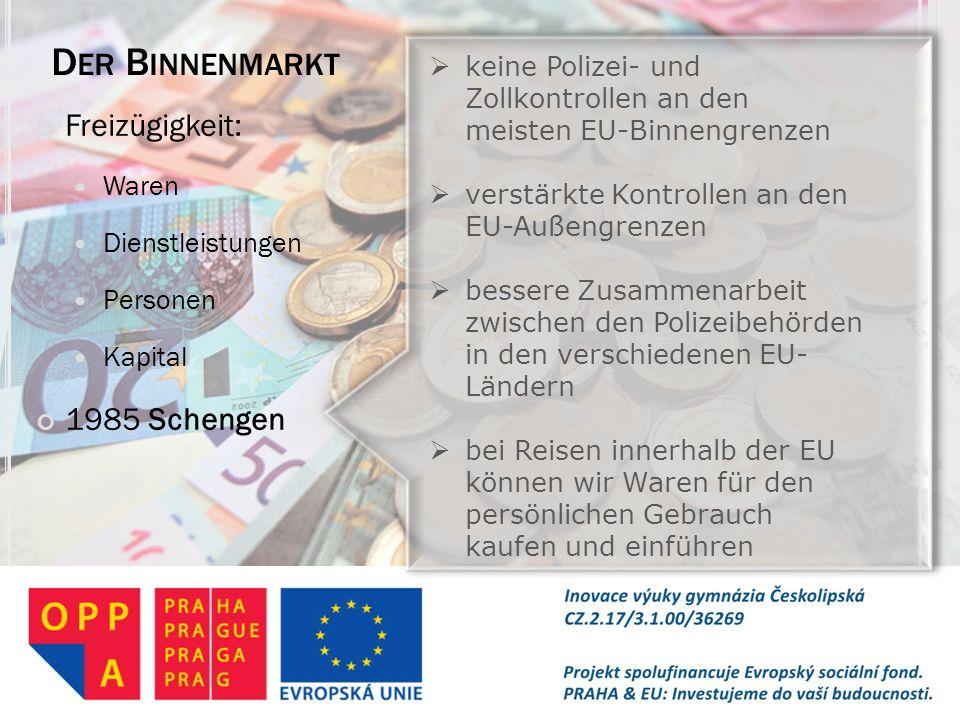 D ER B INNENMARKT Freizügigkeit: Waren Dienstleistungen Personen Kapital 1985 Schengen  keine Polizei- und Zollkontrollen an den meisten EU-Binnengre