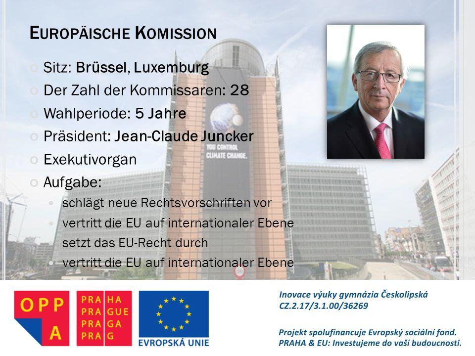 E UROPÄISCHE K OMISSION Sitz: Brüssel, Luxemburg Der Zahl der Kommissaren: 28 Wahlperiode: 5 Jahre Präsident: Jean-Claude Juncker Exekutivorgan Aufgab