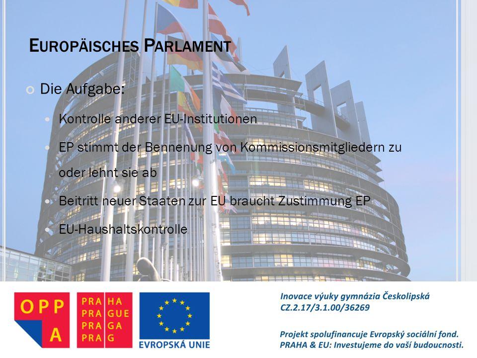 E UROPÄISCHES P ARLAMENT Die Aufgabe: Kontrolle anderer EU-Institutionen EP stimmt der Bennenung von Kommissionsmitgliedern zu oder lehnt sie ab Beitr