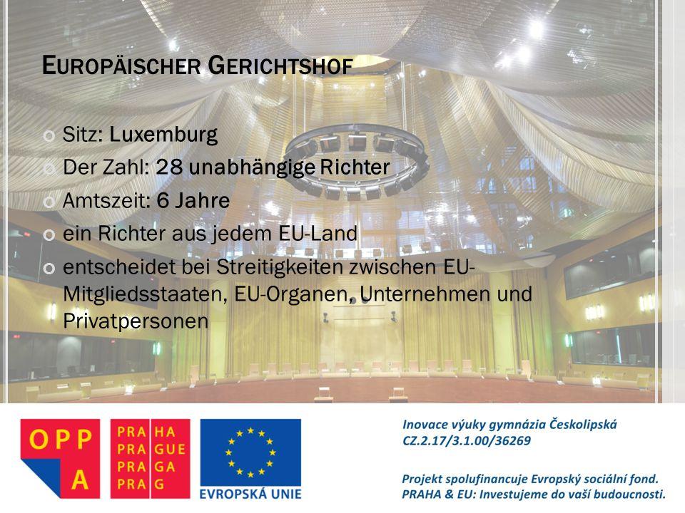E UROPÄISCHER G ERICHTSHOF Sitz: Luxemburg Der Zahl: 28 unabhängige Richter Amtszeit: 6 Jahre ein Richter aus jedem EU-Land entscheidet bei Streitigke