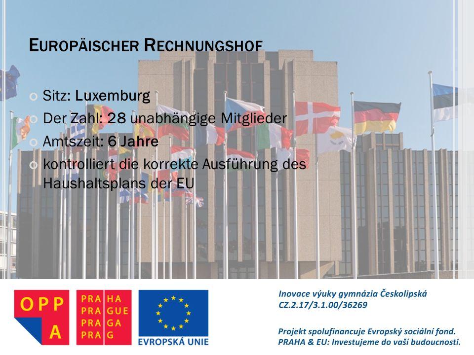 E UROPÄISCHER R ECHNUNGSHOF Sitz: Luxemburg Der Zahl: 28 unabhängige Mitglieder Amtszeit: 6 Jahre kontrolliert die korrekte Ausführung des Haushaltspl