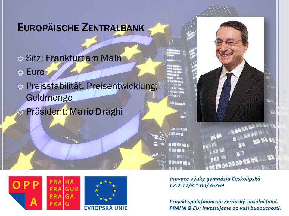 E UROPÄISCHE Z ENTRALBANK Sitz: Frankfurt am Main Euro Preisstabilität, Preisentwicklung, Geldmenge Präsident: Mario Draghi