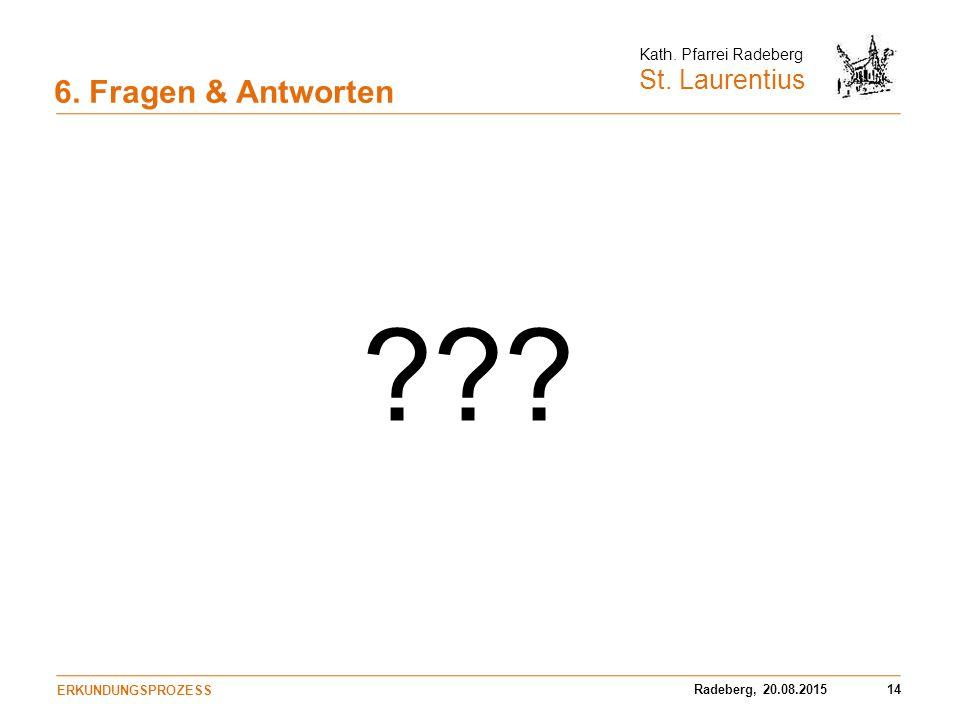 Radeberg, 20.08.201514 Kath. Pfarrei Radeberg St. Laurentius 6. Fragen & Antworten ERKUNDUNGSPROZESS ???