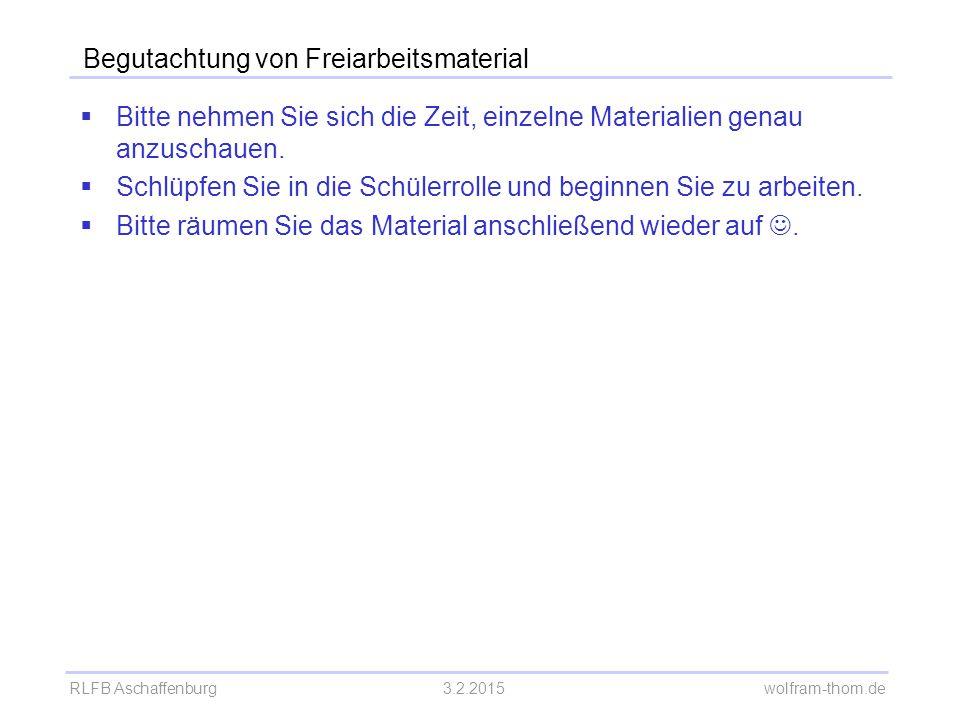 RLFB Aschaffenburg3.2.2015 wolfram-thom.de Begutachtung von Freiarbeitsmaterial  Bitte nehmen Sie sich die Zeit, einzelne Materialien genau anzuschau
