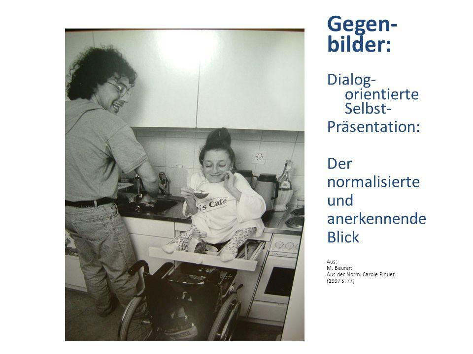 Gegen- bilder: Dialog- orientierte Selbst- Präsentation: Der normalisierte und anerkennende Blick Aus: M. Beurer: Aus der Norm: Carole Piguet (1997 S.