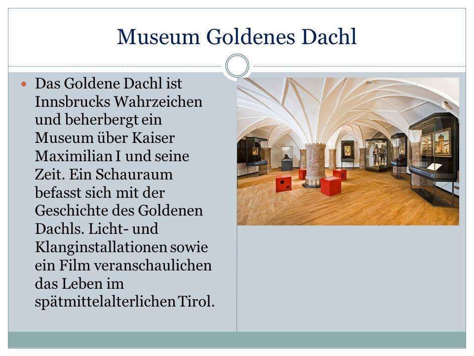Museum Goldenes Dachl Das Goldene Dachl ist Innsbrucks Wahrzeichen und beherbergt ein Museum über Kaiser Maximilian I und seine Zeit. Ein Schauraum be