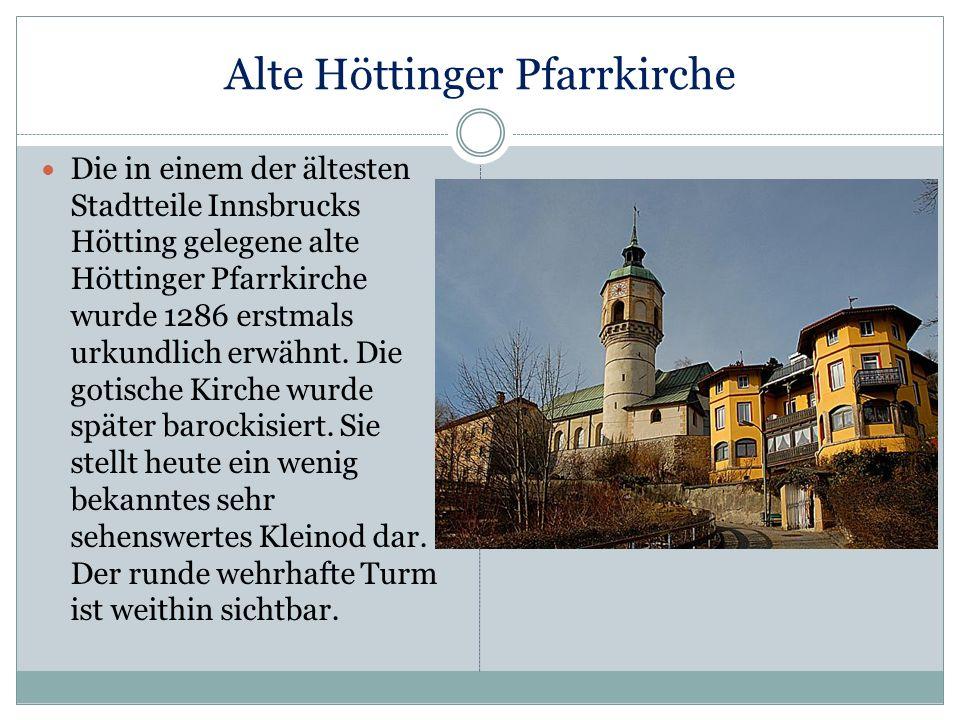 Alte Höttinger Pfarrkirche Die in einem der ältesten Stadtteile Innsbrucks Hötting gelegene alte Höttinger Pfarrkirche wurde 1286 erstmals urkundlich