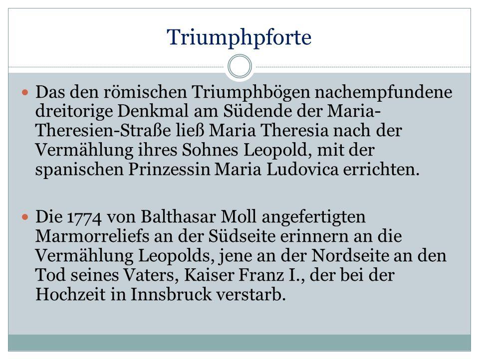 Triumphpforte Das den römischen Triumphbögen nachempfundene dreitorige Denkmal am Südende der Maria- Theresien-Straße ließ Maria Theresia nach der Ver