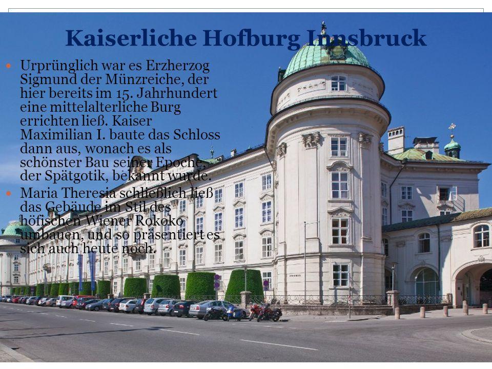 Kaiserliche Hofburg Innsbruck Urprünglich war es Erzherzog Sigmund der Münzreiche, der hier bereits im 15. Jahrhundert eine mittelalterliche Burg erri
