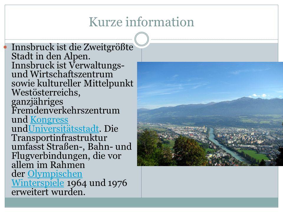 Kurze information Innsbruck ist die Zweitgrößte Stadt in den Alpen. Innsbruck ist Verwaltungs- und Wirtschaftszentrum sowie kultureller Mittelpunkt We
