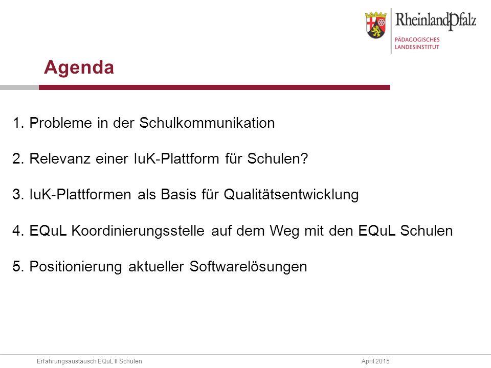 Erfahrungsaustausch EQuL II Schulen April 2015 1. Probleme in der Schulkommunikation 2. Relevanz einer IuK-Plattform für Schulen? 3. IuK-Plattformen a