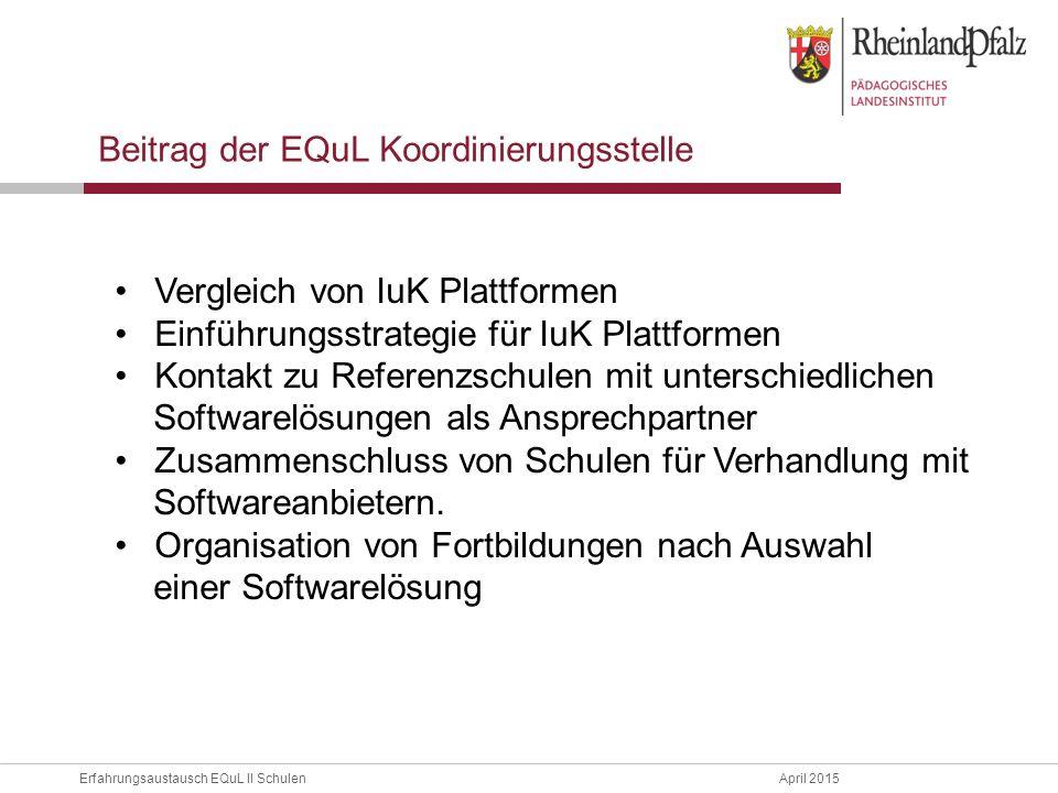 Erfahrungsaustausch EQuL II Schulen April 2015 Beitrag der EQuL Koordinierungsstelle Vergleich von IuK Plattformen Einführungsstrategie für IuK Plattformen Kontakt zu Referenzschulen mit unterschiedlichen Softwarelösungen als Ansprechpartner Zusammenschluss von Schulen für Verhandlung mit Softwareanbietern.