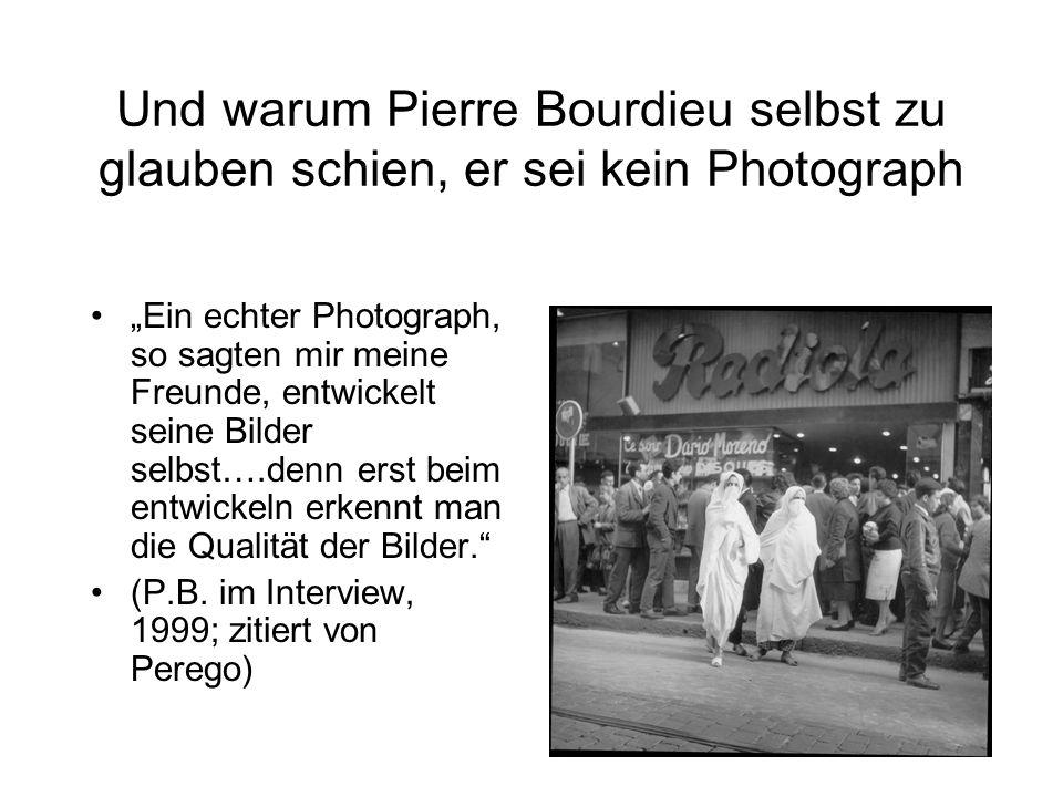 """Und warum Pierre Bourdieu selbst zu glauben schien, er sei kein Photograph """"Ein echter Photograph, so sagten mir meine Freunde, entwickelt seine Bilder selbst….denn erst beim entwickeln erkennt man die Qualität der Bilder. (P.B."""