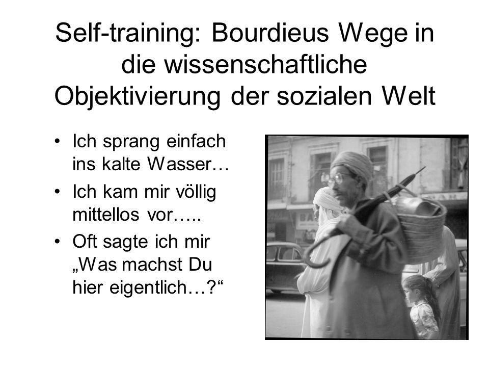 Self-training: Bourdieus Wege in die wissenschaftliche Objektivierung der sozialen Welt Ich sprang einfach ins kalte Wasser… Ich kam mir völlig mittellos vor…..