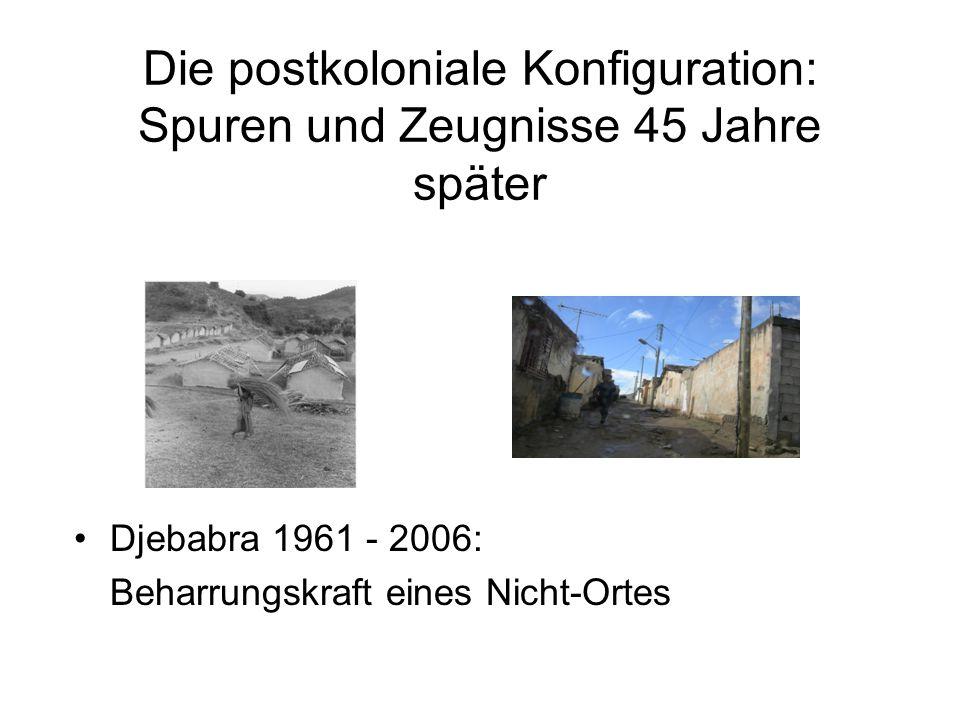 Die postkoloniale Konfiguration: Spuren und Zeugnisse 45 Jahre später Djebabra 1961 - 2006: Beharrungskraft eines Nicht-Ortes