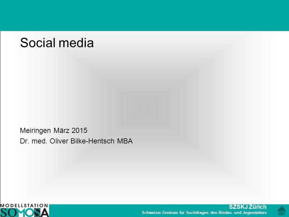 SZSKJ Zürich Schweizer Zentrum für Suchtfragen des Kindes- und Jugendalters Social media Meiringen März 2015 Dr. med. Oliver Bilke-Hentsch MBA