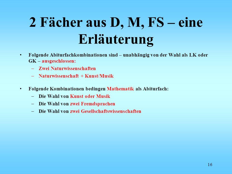 2 Fächer aus D, M, FS – eine Erläuterung Folgende Abiturfachkombinationen sind – unabhängig von der Wahl als LK oder GK – ausgeschlossen: –Zwei Naturw