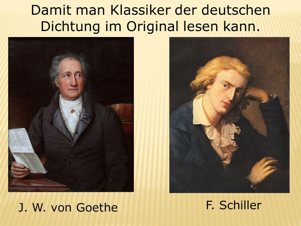 Damit man Klassiker der deutschen Dichtung im Original lesen kann. J. W. von Goethe F. Schiller