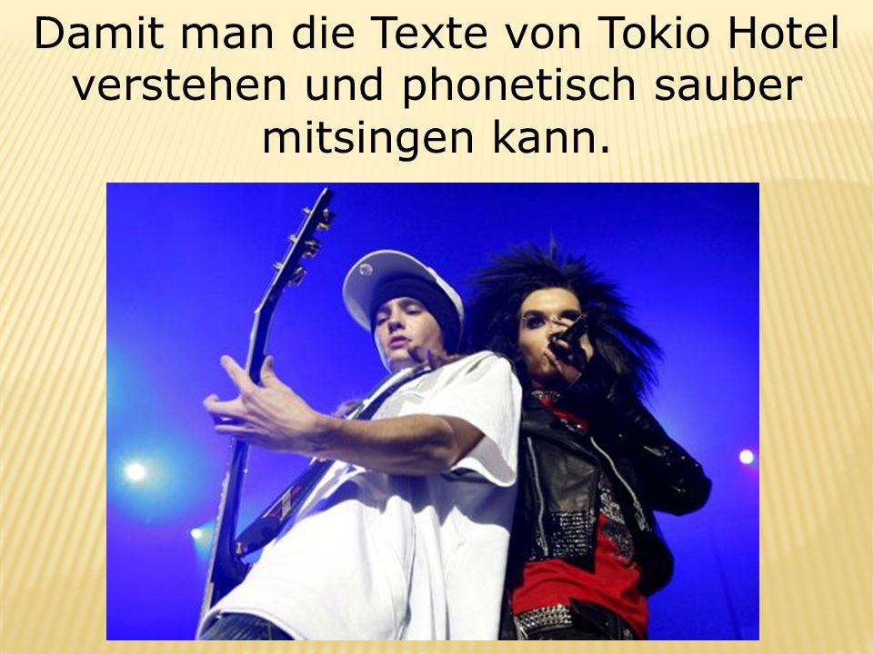 Damit man die Texte von Tokio Hotel verstehen und phonetisch sauber mitsingen kann.