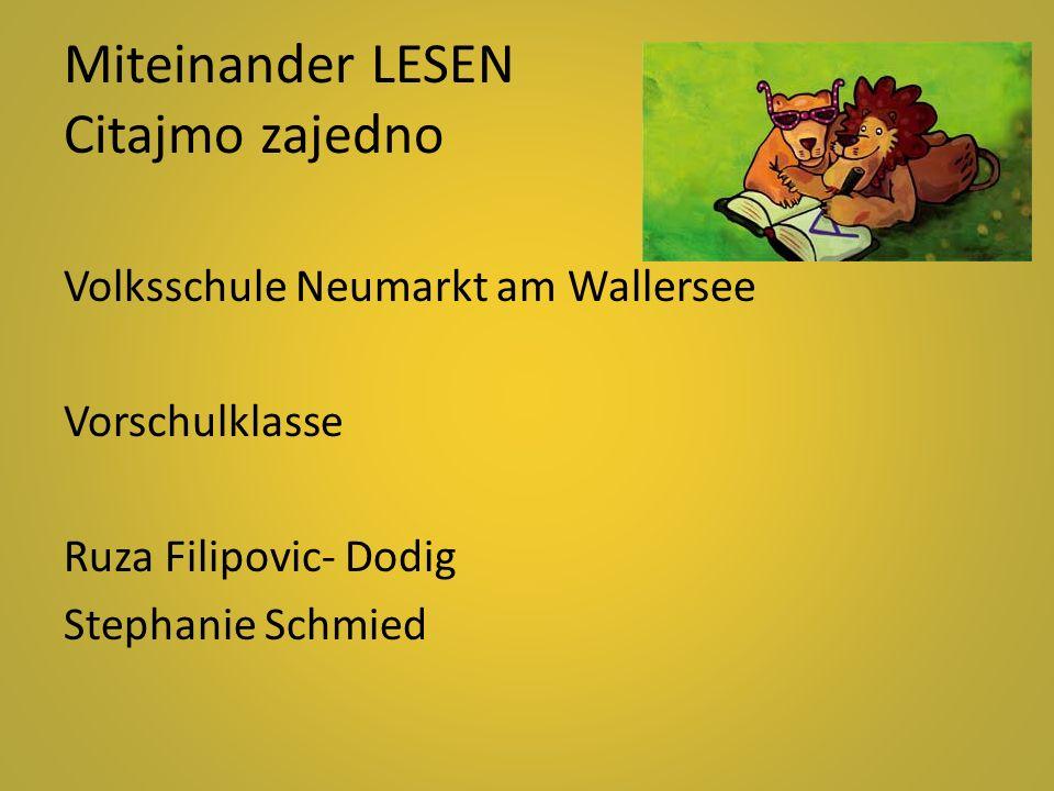 Miteinander LESEN Citajmo zajedno Volksschule Neumarkt am Wallersee Vorschulklasse Ruza Filipovic- Dodig Stephanie Schmied