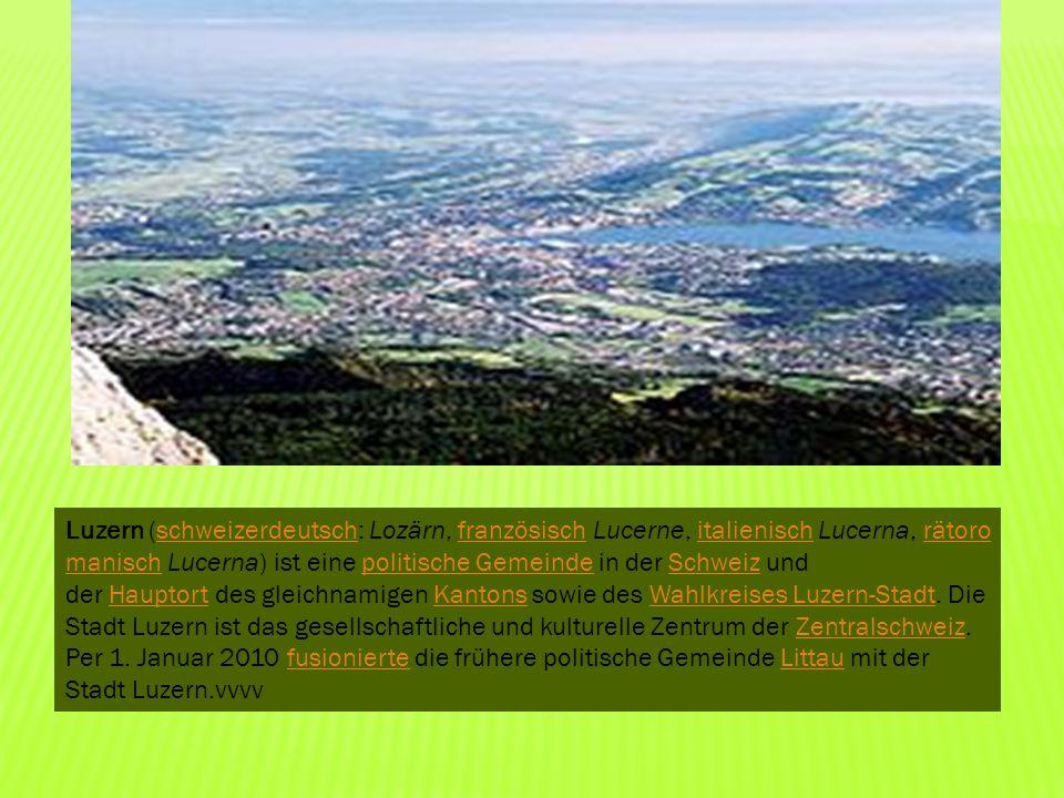 Luzern (schweizerdeutsch: Lozärn, französisch Lucerne, italienisch Lucerna, rätoro manisch Lucerna) ist eine politische Gemeinde in der Schweiz und de