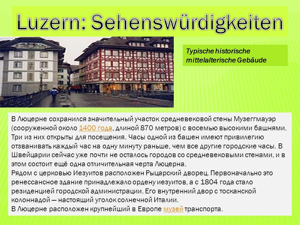 В Люцерне сохранился значительный участок средневековой стены Музеггмауэр (сооруженной около 1400 года, длиной 870 метров) с восемью высокими башнями.