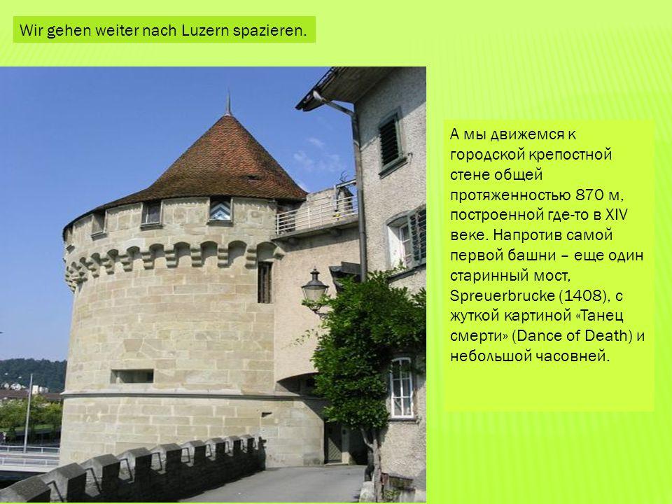 Wir gehen weiter nach Luzern spazieren. А мы движемся к городской крепостной стене общей протяженностью 870 м, построенной где-то в XIV веке. Напротив