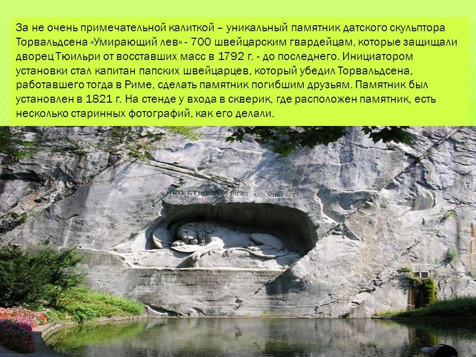 За не очень примечательной калиткой – уникальный памятник датского скульптора Торвальдсена «Умирающий лев» - 700 швейцарским гвардейцам, которые защищ