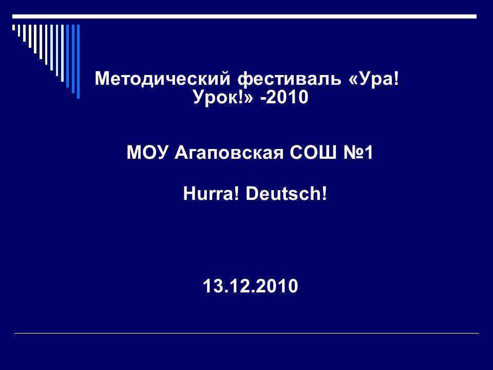 Методический фестиваль «Ура! Урок!» -2010 МОУ Агаповская СОШ №1 Hurra! Deutsch! 13.12.2010